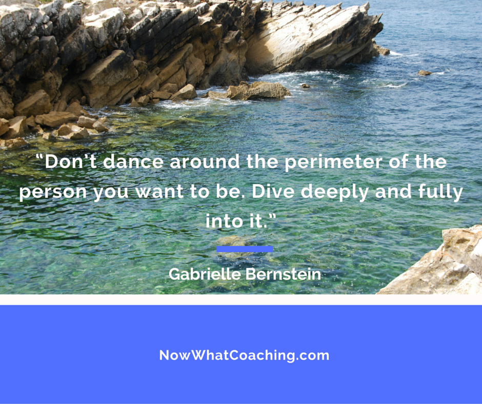 """""""Don't dance around the perimeter of the person you want to be. Dive deeply and fully into it."""" – Gabrielle Bernstein"""