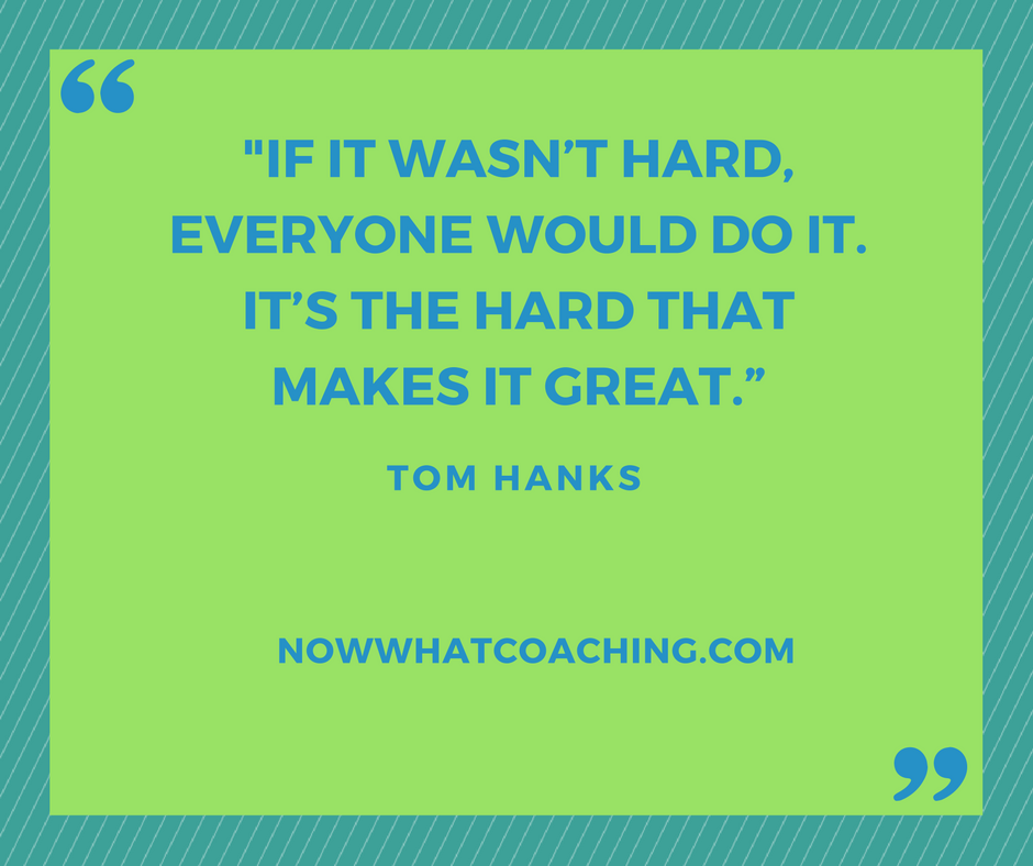 """""""If it wasn't hard, everyone would do it. It's the hard that makes it great."""" – Tom Hanks"""