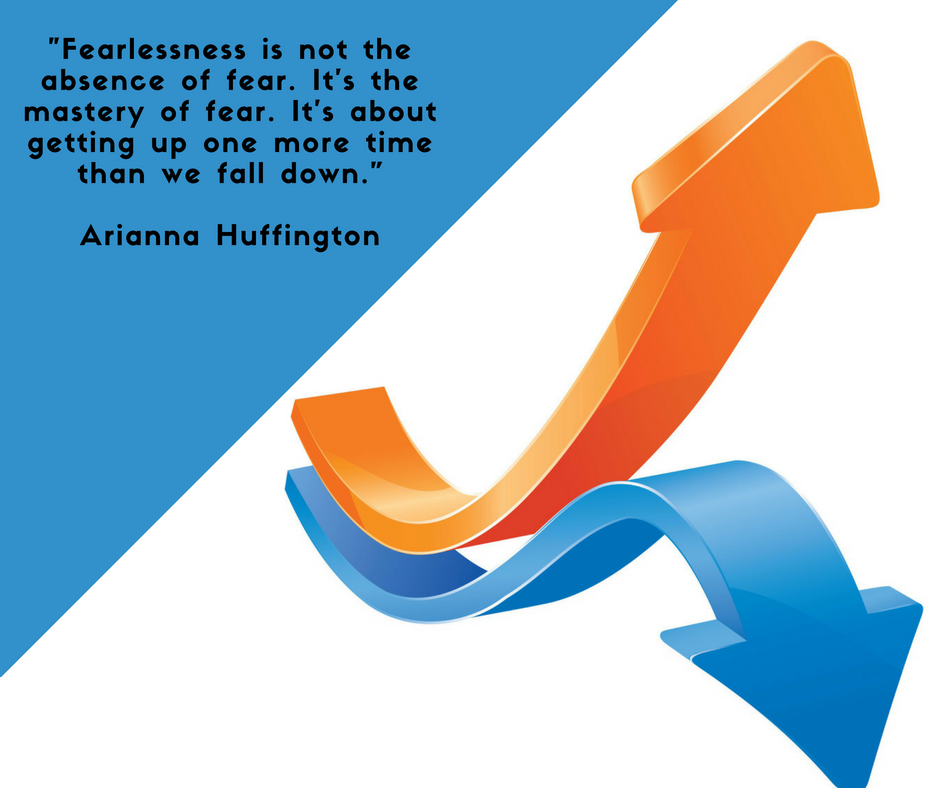 """""""Fearlessness is not the absence of fear. It's the mastery of fear. It's about getting up one more time than we fall down."""" – Arianna Huffington"""
