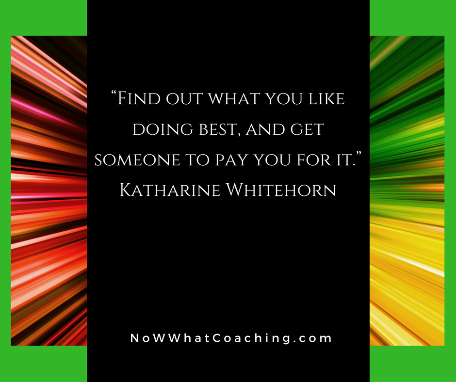 """Find out what you like doing best, and get someone to pay you for it."" Katharine Whitehorn"