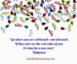 """""""Go where you are celebrated—not tolerated. If they can't see the real value of you, it's time for a new start."""" Unknown"""