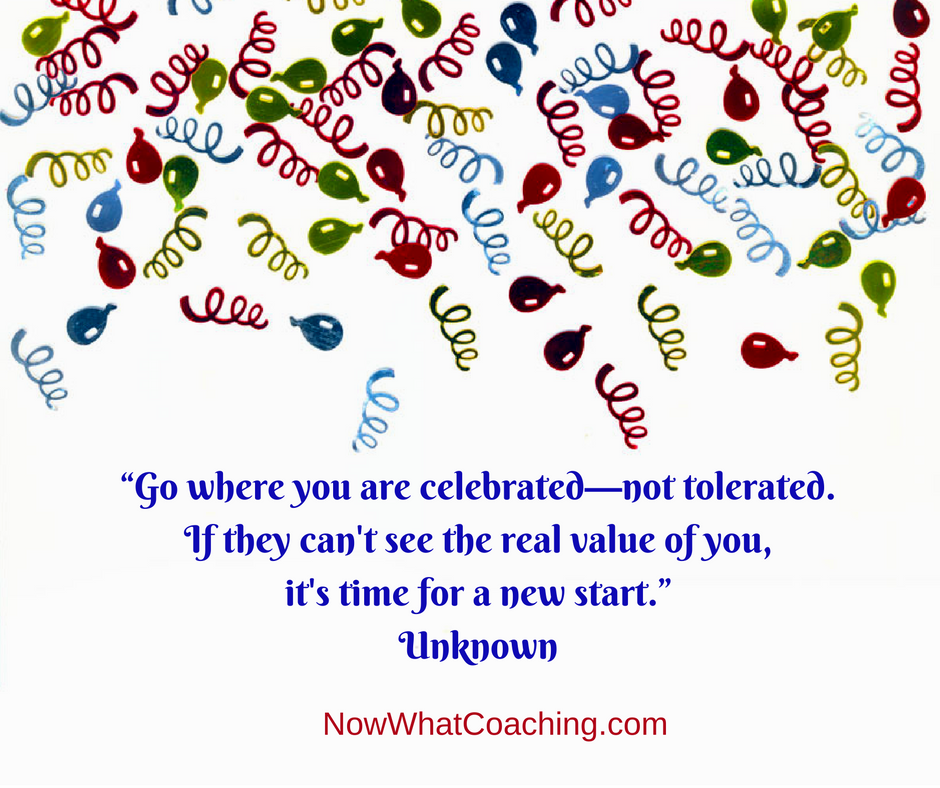 """Go where you are celebrated—not tolerated. If they can't see the real value of you, it's time for a new start."" Unknown"