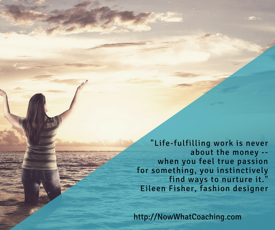 Life-fulfilling work is never about the money -- when you feel true passion for something, you instinctively find ways to nurture it.  -- Eileen Fisher, fashion designer