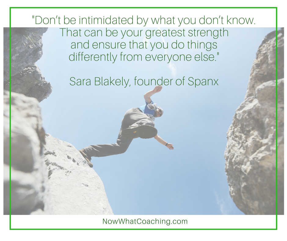 Don't be intimidated by what you don't know. That can be your greatest strength and ensure that you do things differently from everyone else. -- Sara Blakely, founder of Spanx