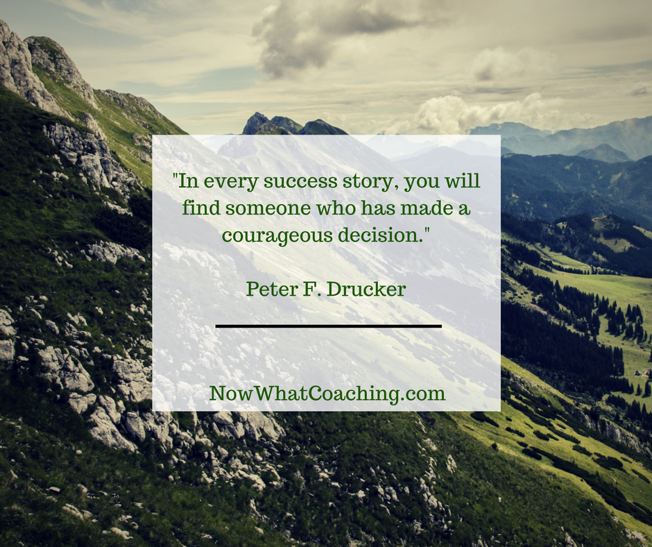 In every success story, you will find someone who has made a courageous decision. -- Peter F. Drucker