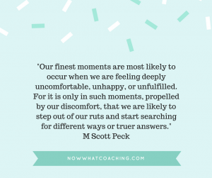 Our finest moments are most likely to occur when we are feeling deeply uncomfortable, unhappy, or unfulfilled.  For it is only in such moments, propelled by our discomfort, that we are likely to step out of our ruts and start searching for different ways or truer answers. M Scott Peck