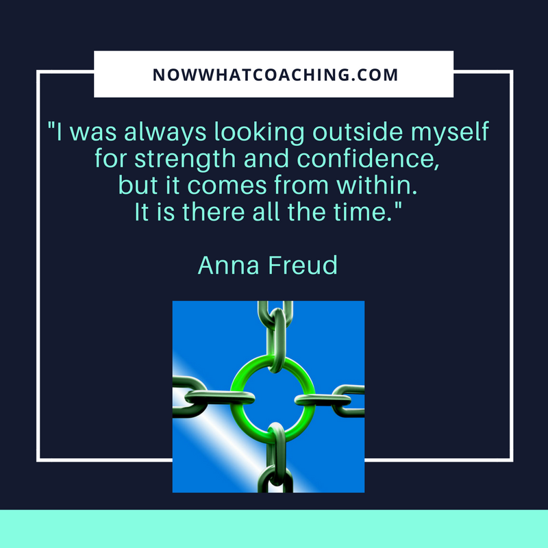 """I was always looking outside myself for strength and confidence, but it comes from within. It is there all the time."" Anna Freud"