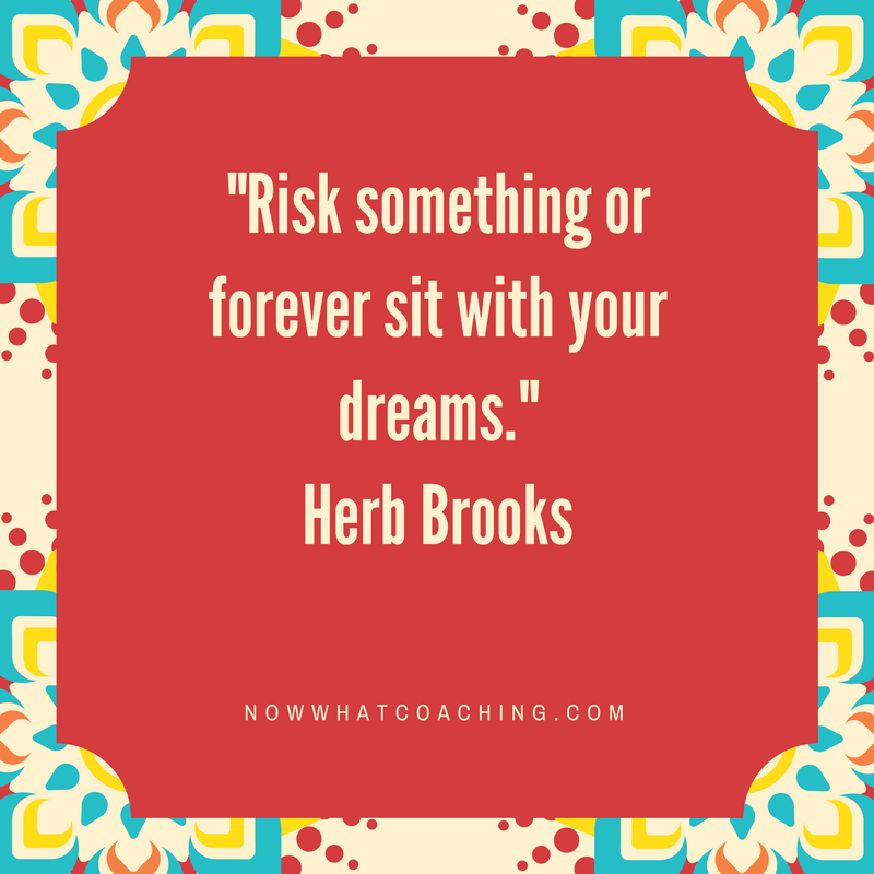 Risk something or forever sit with your dreams. Herb Brooks