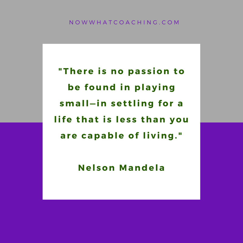 """There is no passion to be found in playing small—in settling for a life that is less than you are capable of living."" Nelson Mandela"