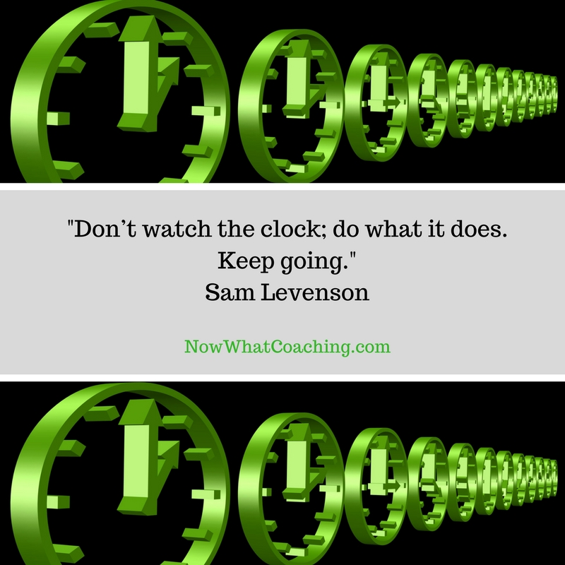 Don't watch the clock; do what it does. Keep going.  Sam Levenson