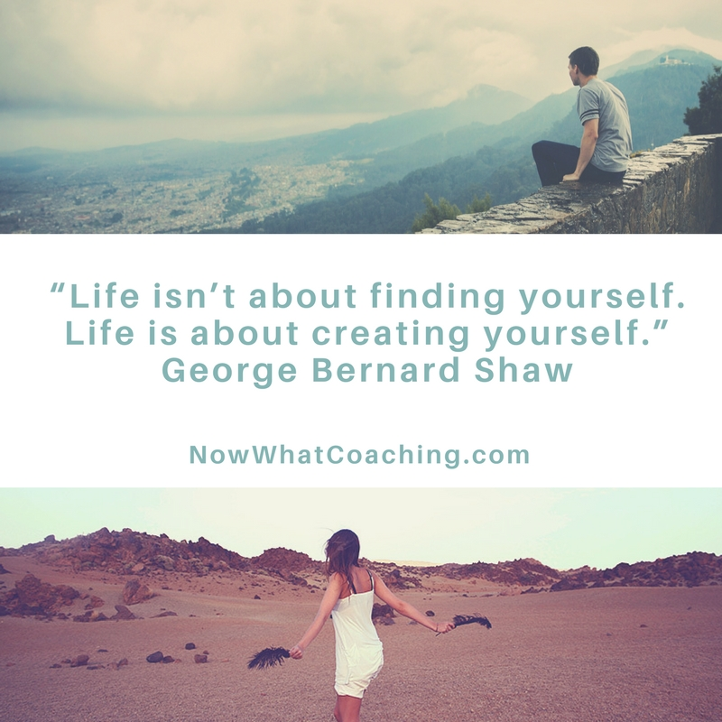 """Life isn't about finding yourself. Life is about creating yourself."" George Bernard Shaw"