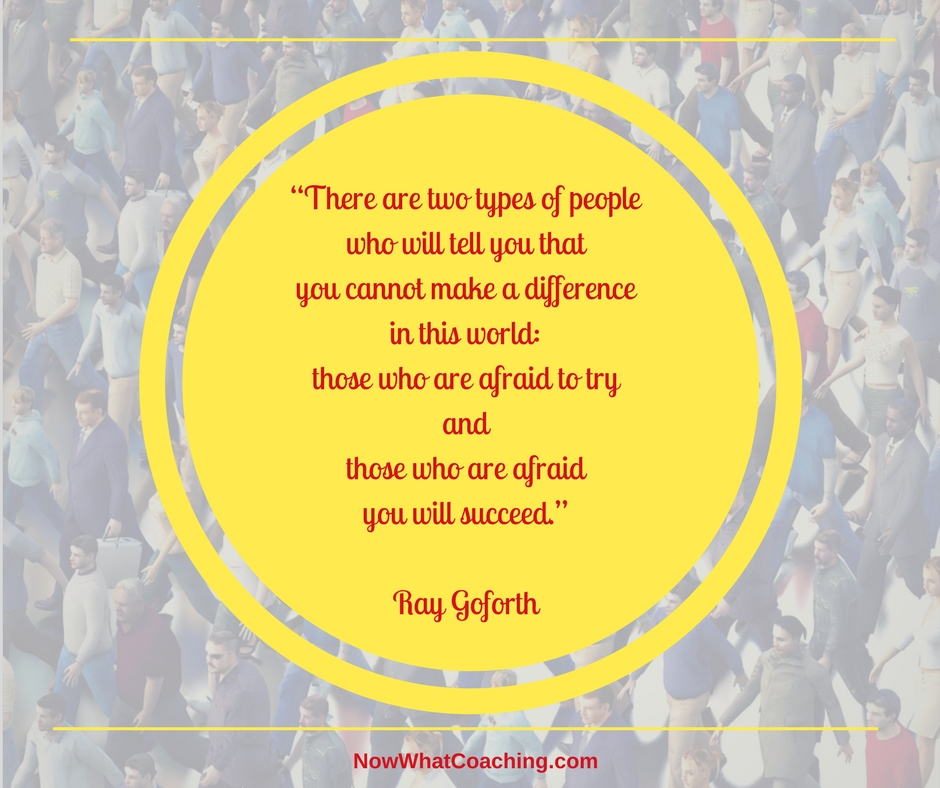 """There are two types of people who will tell you that you cannot make a difference in this world: those who are afraid to try and those who are afraid you will succeed."" – Ray Goforth"