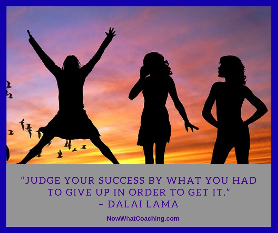 """Judge your success by what you had to give up in order to get it."" – Dalai Lama"