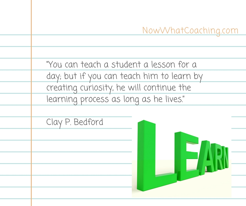 "You can teach a student a lesson for a day; but if you can teach him to learn by creating curiosity, he will continue the learning process as long as he lives."" – Clay P. Bedford"