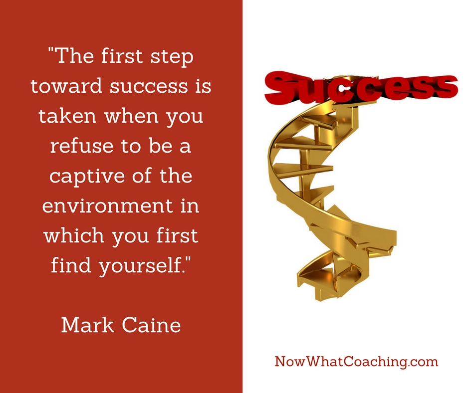 """The first step toward success is taken when you refuse to be a captive of the environment in which you first find yourself."" Mark Caine"