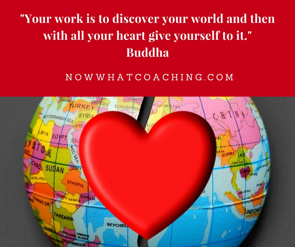 """Your work is to discover your world and then with all your heart give yourself to it."" Buddha"
