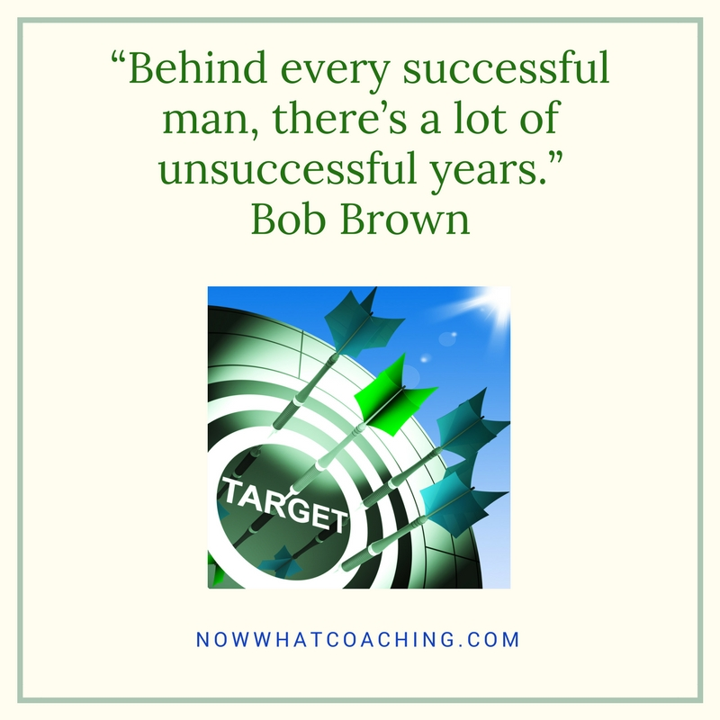 """Behind every successful man, there's a lot of unsuccessful years."" Bob Brown"