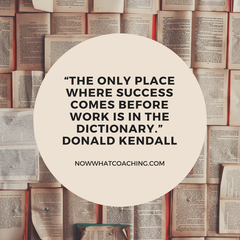 """The only place where success comes before work is in the dictionary.""Donald Kendall"