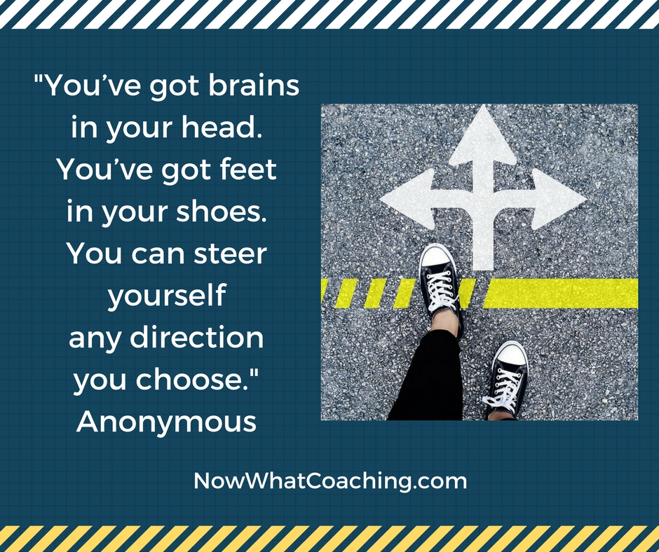 """You've got brains in your head. You've got feet in your shoes. You can steer yourself any direction you choose."" Anonymous"