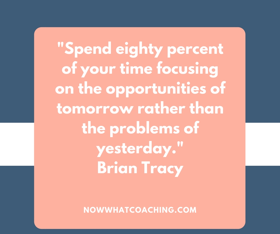 """Spend eighty percent of your time focusing on the opportunities of tomorrow rather than the problems of yesterday."" Brian Tracy"
