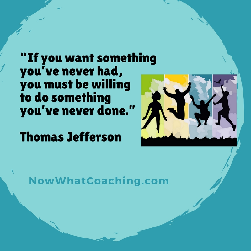 """If you want something you've never had, you must be willing to do something you've never done."" Thomas Jefferson"