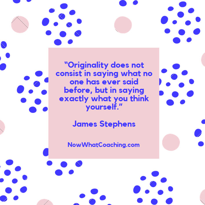 """Originality does not consist in saying what no one has ever said before, but in saying exactly what you think yourself."" James Stephens"