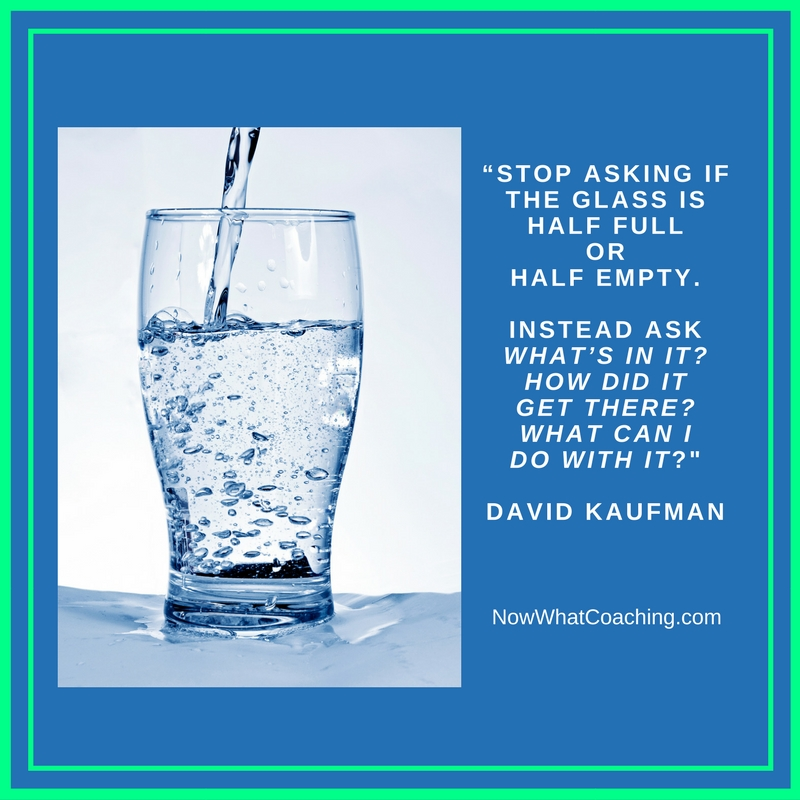 """Stop asking if the glass is half full or half empty. Instead ask ""What's in it? How did it get there? What can I do with it?"" David Kaufman"