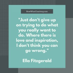 """""""Just don't give up on trying to do what you really want to do. Where there is love and inspiration, I don't think you can go wrong."""" Ella Fitzgerald"""