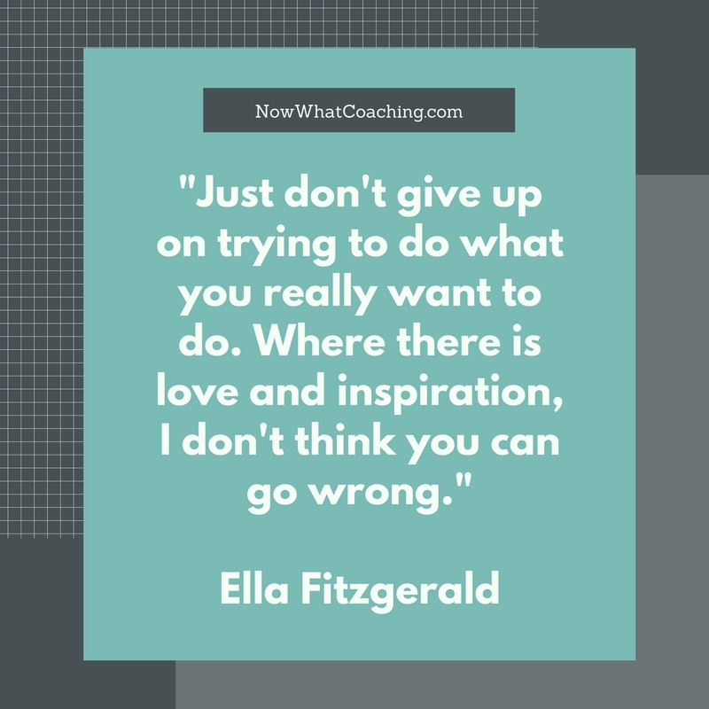 """Just don't give up on trying to do what you really want to do. Where there is love and inspiration, I don't think you can go wrong.""  Ella Fitzgerald"