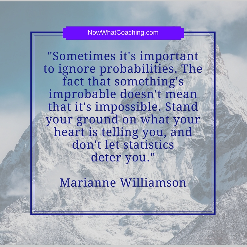 """Sometimes it's important to ignore probabilities. The fact that something's improbable doesn't mean that it's impossible. Stand your ground on what your heart is telling you, and don't let statistics deter you.""  Marianne Williamson"