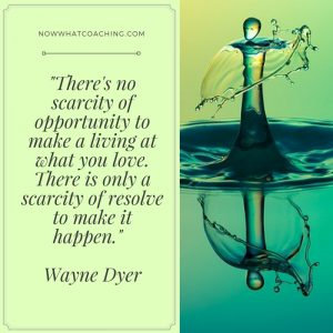 """""""There's no scarcity of opportunity to make a living at what you love. There is only a scarcity of resolve to make it happen."""" Wayne Dyer"""