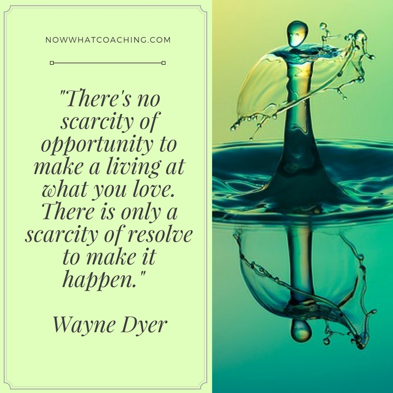 """There's no scarcity of opportunity to make a living at what you love. There is only a scarcity of resolve to make it happen."" Wayne Dyer"