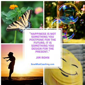 """""""Happiness is not something you postpone for the future; it is something you design for the present."""" Jim Rohn"""
