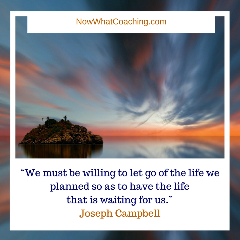 """We must be willing to let go of the life we planned so as to have the life that is waiting for us."" Joseph Campbell"