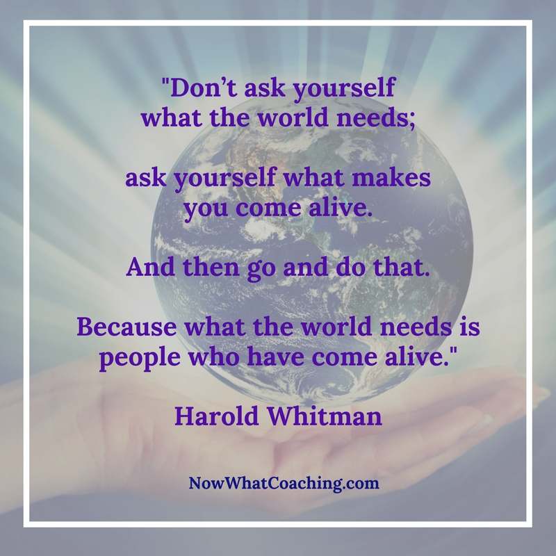 """Don't ask yourself what the world needs; ask yourself what makes you come alive. And then go and do that. Because what the world needs is people who have come alive."" Harold Whitman"
