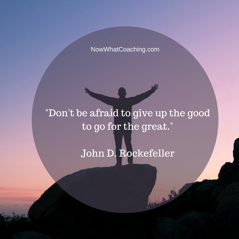 """Don't be afraid to give up the good to go for the great.""  John D. Rockefeller"