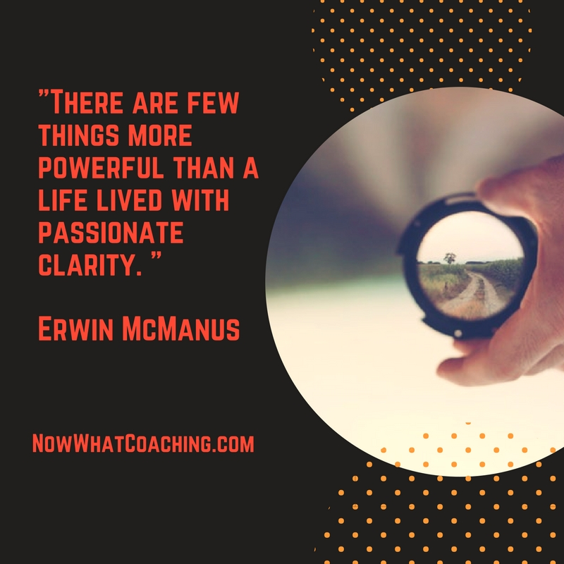 """There are few things more powerful than a life lived with passionate clarity. ""  Erwin McManus"