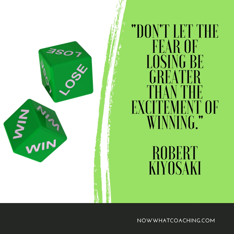 """Don't let the fear of losing be greater than the excitement of winning."" Robert Kiyosaki"