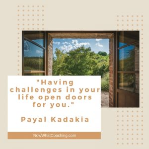 """""""Having challenges in your life open doors for you."""" Payal Kadakia"""