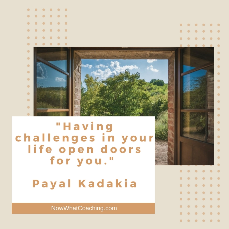 """Having challenges in your life open doors for you.""  Payal Kadakia"
