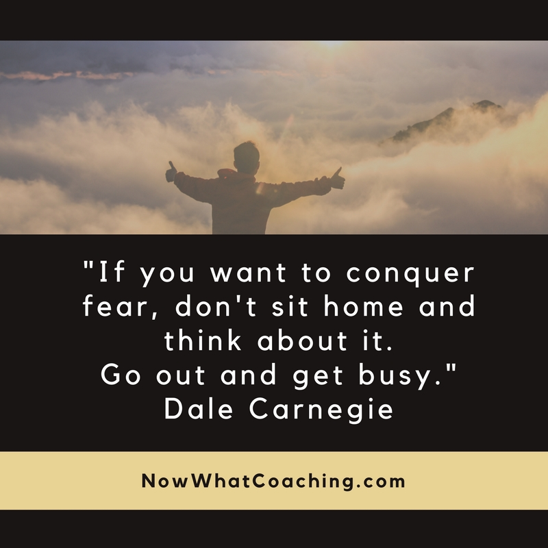 """If you want to conquer fear, don't sit home and think about it. Go out and get busy."" Dale Carnegie"