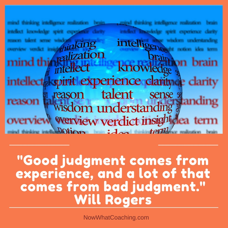 """Good judgment comes from experience, and a lot of that comes from bad judgment."" Will Rogers"