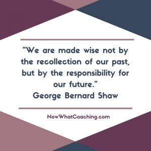 """We are made wise not by the recollection of our past, but by the responsibility for our future."" George Bernard Shaw"