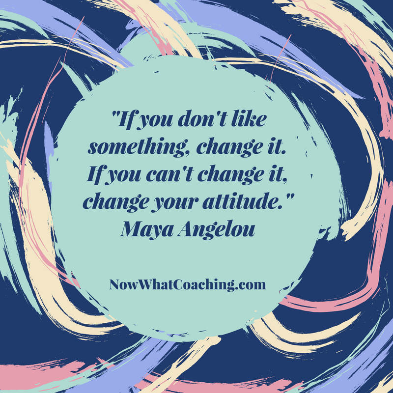 """If you don't like something, change it. If you can't change it, change your attitude."" Maya Angelou"