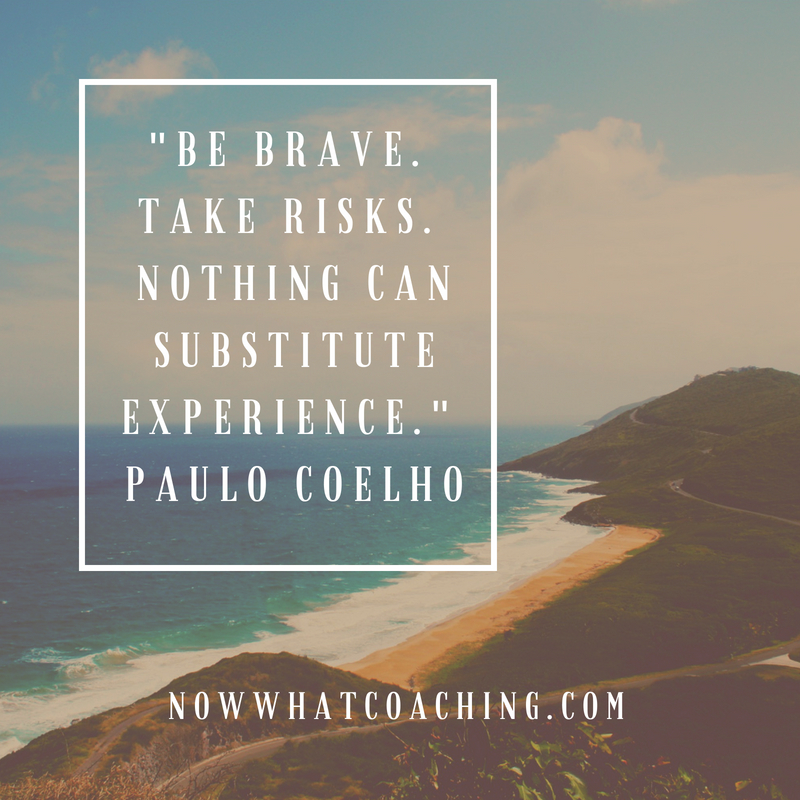 """Be brave.  Take risks.  Nothing can substitute experience.""  Paulo Coelho"