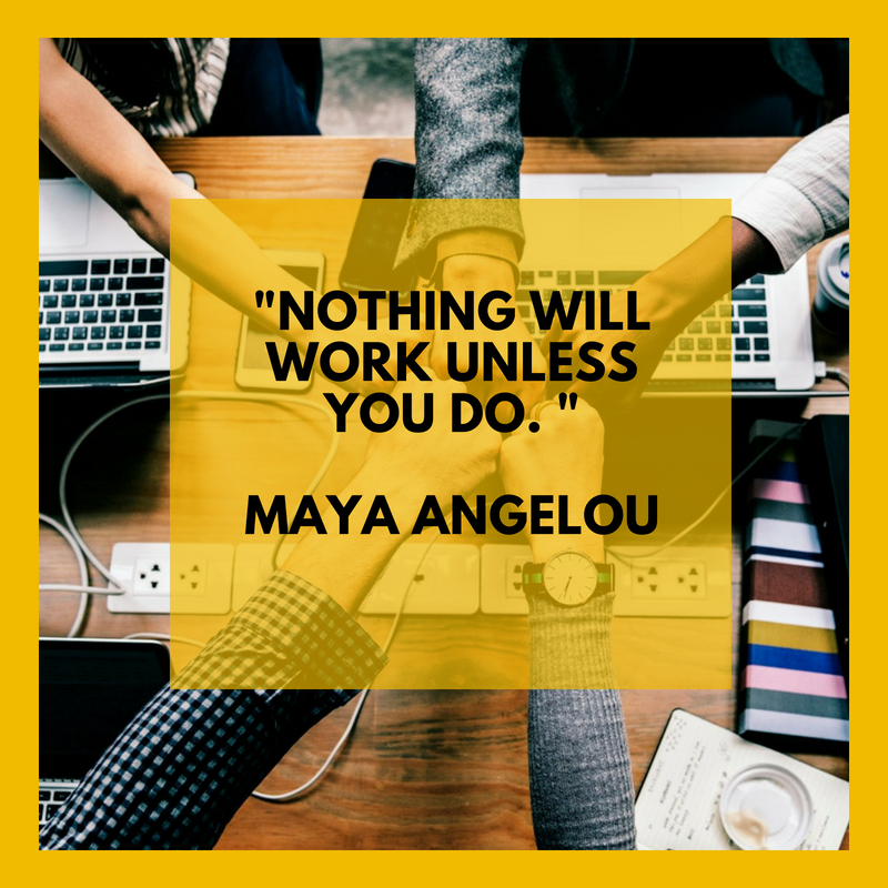 """Nothing will work unless you do. ""  Maya Angelou"