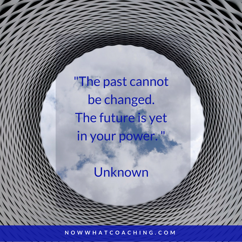 """The past cannot be changed. The future is yet in your power. ""  Unknown"