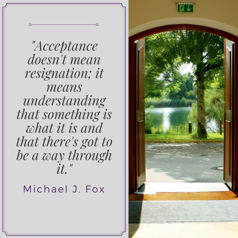 """Acceptance doesn't mean resignation; it means understanding that something is what it is and that there's got to be a way through it."" Michael J. Fox"