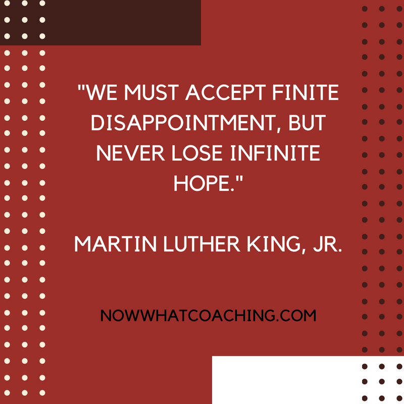 """We must accept finite disappointment, but never lose infinite hope."" Martin Luther King, Jr."