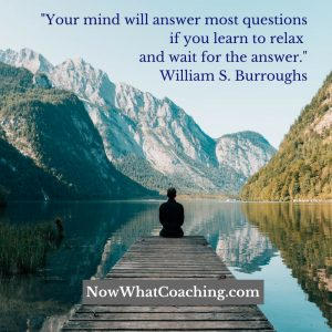 """""""Your mind will answer most questions if you learn to relax and wait for the answer."""" William S. Burroughs"""